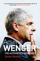 Ars?ne Wenger - The Biography ebook by Xavier Rivoire