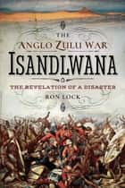 The Anglo Zulu War: Isandlwana - The Revelation of a Disaster ebook by Ron Lock