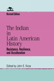The Indian in Latin American History - Resistance, Resilience, and Acculturation ebook by