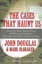 The Cases That Haunt Us - From Jack the Ripper to Jon Benet Ramsey, The FBI's Legendary Mindhunter Sheds New Light on the Mysteries That Won't Go Away ebook by John E. Douglas,Mark Olshaker
