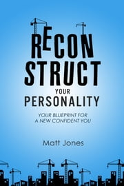 Reconstruct Your Personality (UK Version) - Your Blueprint For A New Confident You ebook by Matt Jones