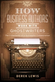 How Business Authors Work with Ghostwriters - The 5 Elements of a Successful Collaboration ebook by Derek Lewis