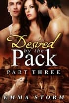 Desired by the Pack: Part Three ebook by Emma Storm