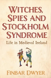 Witches, Spies & Stockholm Syndrome - Life In Medieval Ireland ebook by Finbar Dwyer