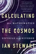 Calculating the Cosmos - How Mathematics Unveils the Universe ebook by Ian Stewart