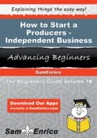 How to Start a Producers - Independent Business ebook by Willena Jude
