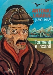 Antonio Ligabue (1899-1965) - Tormenti e incanti ebook by Aa.Vv.