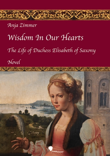 Wisdom In Our Hearts - The Life of Duchess Elisabeth of Saxony ebook by Anja Zimmer