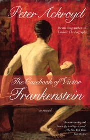The Casebook of Victor Frankenstein - A Novel ebook by Peter Ackroyd