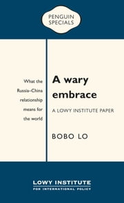 A Wary Embrace: A Lowy Institute Paper: Penguin Special: What the China-Russia relationship means for the world ebook by Bobo Lo