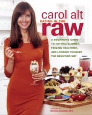 Eating in the Raw - A Beginner's Guide to Getting Slimmer, Feeling Healthier, and Looking Younger the Raw-Food Way ebook by Carol Alt