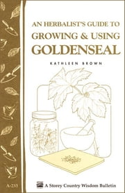 An Herbalist's Guide to Growing & Using Goldenseal - Storey's Country Wisdom Bulletin A-233 ebook by Kathleen Brown