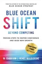 Blue Ocean Shift - Beyond Competing - Proven Steps to Inspire Confidence and Seize New Growth ebook by W. Chan Kim, Renee Mauborgne