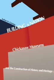 Building a Nation - Chickasaw Museums and the Construction of History and Heritage ebook by Joshua M. Gorman