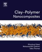 Clay-Polymer Nanocomposites ebook by Khouloud Jlassi, Mohamed M. Chehimi, Sabu Thomas