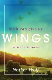 Faith Can Give Us Wings - The Art of Letting Go ebook by Notker Wolf,Mark S. Burrows