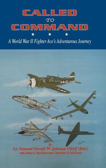 Called to Command - WWII Fighter Ace's Adventure Journey ebook by Lt. General Gerald Johnson