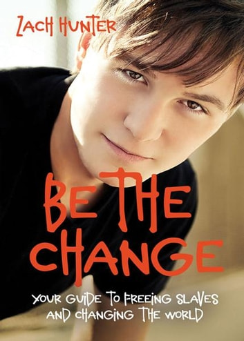 Be the Change, Revised and Expanded Edition - Your Guide to Freeing Slaves and Changing the World ebook by Zach Hunter