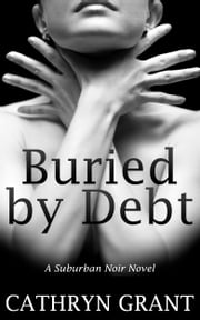 Buried By Debt (A Suburban Noir novel) ebook by Cathryn Grant