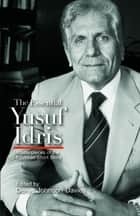 The Essential Yusuf Idris - Masterpieces of the Egyptian Short Story ebook by Denys Johnson-Davies