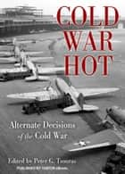 Cold War Hot: Alternate Decisions of the Cold War ebook by Peter G. Tsouras