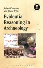 Evidential Reasoning in Archaeology ebook by Robert Chapman,Alison Wylie