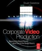 Corporate Video Production ebook by Stuart Sweetow