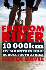 Freedom Rider - 10 000 kms by Mountain Bike Across South Africa ebook by Kevin Davie