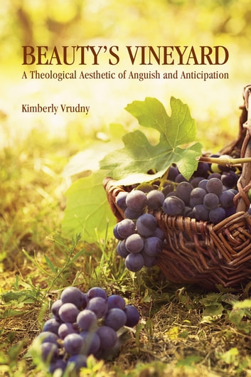 Beauty's Vineyard - A Theological Aesthetic of Anguish and Anticipation ebook by Kimberly Vrudny