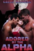 Adored By The Alpha - BBW Werewolf Ménage Erotica, #3 ebook by Callie Manning
