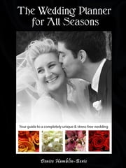 The Wedding Planner for All Seasons - Your guide to a completely unique & stress-free wedding ebook by Denise Lee Hamblin-Beric