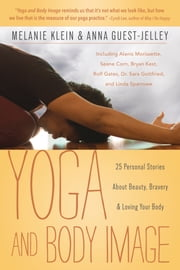 Yoga and Body Image - 25 Personal Stories About Beauty, Bravery & Loving Your Body ebook by Anna Guest-Jelley, Melanie C. Klein