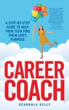 Career Coach: A Step-by-Step Guide to Helping Your Teen Find Their Life's Purpose ebook by Dearbhla Kelly