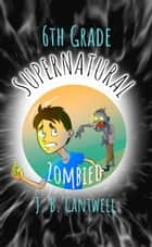 6th Grade Supernatural: Zombied - 6th Grade Supernatural ebook by J. B. Cantwell