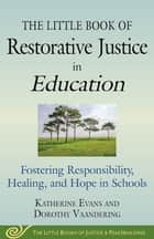 The Little Book of Restorative Justice in Education - Fostering Responsibility, Healing, and Hope in Schools ebook by Katherine Evans, Dorothy Vaandering