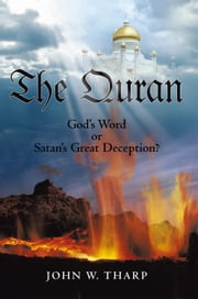 The Quran - God's Word or Satan's Great Deception? ebook by John W. Tharp