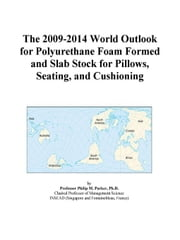 The 2009-2014 World Outlook for Polyurethane Foam Formed and Slab Stock for Pillows, Seating, and Cushioning ebook by ICON Group International, Inc.