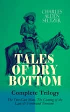TALES OF DRY BOTTOM – Complete Trilogy: The Two-Gun Man, The Coming of the Law & Firebrand Trevison) - Thrilling Adventure Novels set in the Town of Dry Bottom, New Mexico ebook by Charles Alden Seltzer