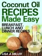 Coconut Oil Recipes Made Easy - Breakfast, Lunch and Dinner Recipes ebook by Lisa A. Miller