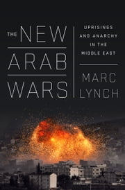 The New Arab Wars - Uprisings and Anarchy in the Middle East ebook by Marc Lynch