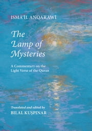 The Lamp of Mysteries: A Commentary on the Light Verse of the Quran ebook by Anqarawi, Isma'il