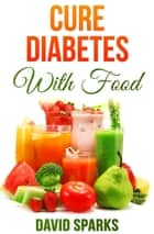 Diabetes: Cure Diabetes with Food: Eating to Prevent, Control and Reverse Diabetes ebook by David Sparks