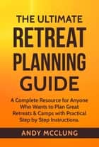 The Ultimate Retreat Planning Guide: A Complete Resource for Anyone Who Wants to Plan Great Retreats & Camps with Practical Step by Step Instructions. ebook by Andy McClung