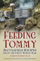 Feeding Tommy - Battlefield Recipes from the First World War ebook by Andrew Robertshaw