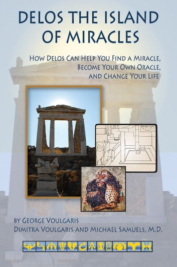 Delos the Island of Miracles - How Delos Can Help You Find a Miracle, Become Your Own Oracle, and Change Your Life ebook by George Voulgaris,Dimitra Voulgaris,Michael Samuels