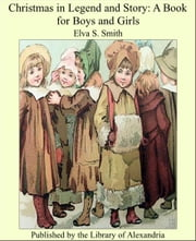 Christmas in Legend and Story: A Book for Boys and Girls ebook by Elva S. Smith