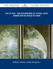 Off to Sea - The Adventures of Jovial Jack Junker on his Road to Fame - The Original Classic Edition ebook by William Henry Giles Kingston