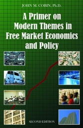 A Primer on Modern Themes in Free Market Economics and Policy: Second Edition ebook by Cobin, John M.