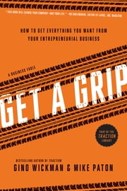Get A Grip - An Entrepreneurial Fable . . . Your Journey to Get Real, Get Simple, and Get Results ebook by Gino Wickman,Mike Paton