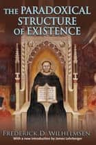 The Paradoxical Structure of Existence ebook by Frederick D. Wilhelmsen,James Lehrberger